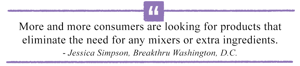 More and more consumers are looking for products that eliminate the need for any mixers or extra ingredients.